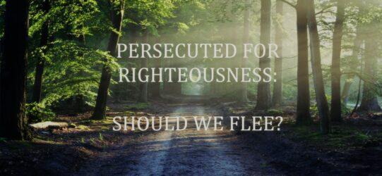 PERSECUTED FOR RIGHTEOUSNESS: SHOULD WE FLEE?