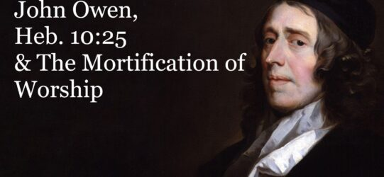John Owen, Heb. 10:25 & The Mortification of Worship